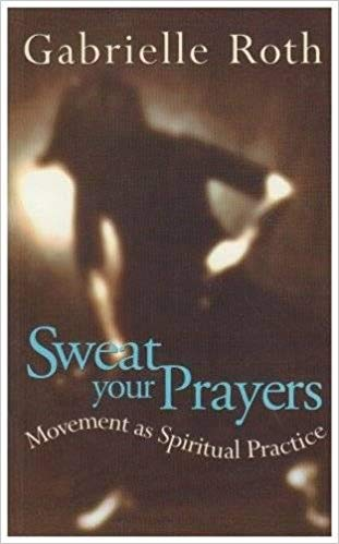 Sweat Your Prayers: Movement as Spiritual Practice by Gabrielle Roth