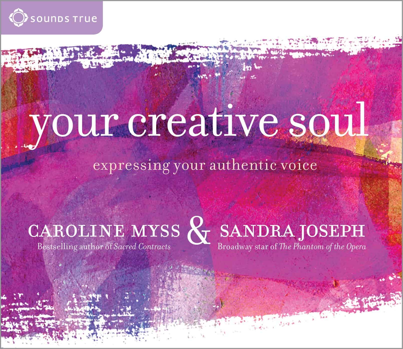 Your Creative Soul: Expressing Your Authentic Voice by Caroline Myss & Sandra Joseph